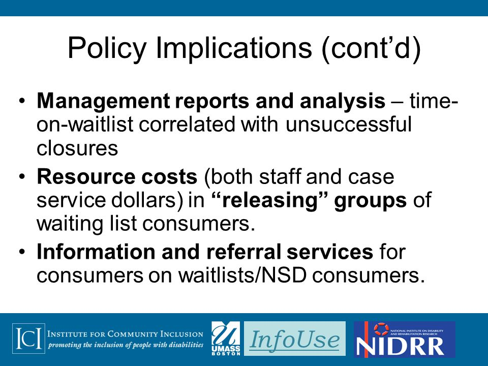 InfoUse Policy Implications (cont'd) Management reports and analysis – time- on-waitlist correlated with unsuccessful closures Resource costs (both st