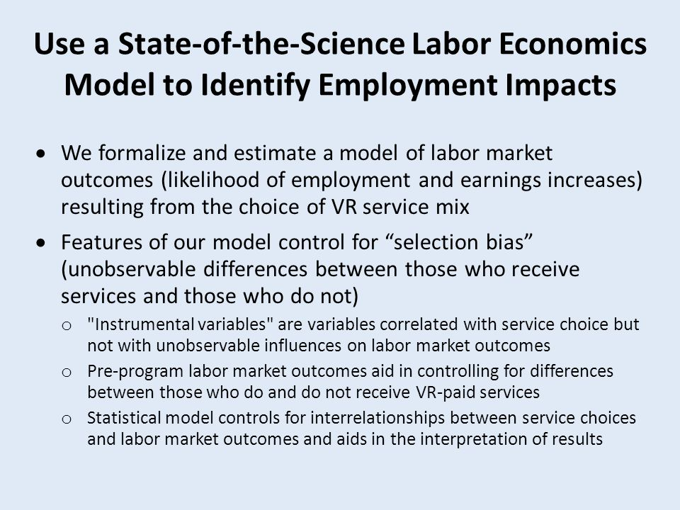Use a State-of-the-Science Labor Economics Model to Identify Employment Impacts  We formalize and estimate a model of labor market outcomes (likelihood of employment and earnings increases) resulting from the choice of VR service mix  Features of our model control for selection bias (unobservable differences between those who receive services and those who do not) o Instrumental variables are variables correlated with service choice but not with unobservable influences on labor market outcomes o Pre-program labor market outcomes aid in controlling for differences between those who do and do not receive VR-paid services o Statistical model controls for interrelationships between service choices and labor market outcomes and aids in the interpretation of results