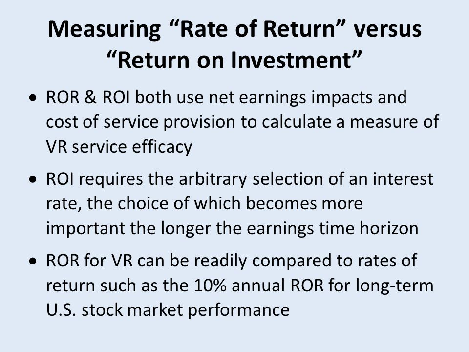 Measuring Rate of Return versus Return on Investment  ROR & ROI both use net earnings impacts and cost of service provision to calculate a measure of VR service efficacy  ROI requires the arbitrary selection of an interest rate, the choice of which becomes more important the longer the earnings time horizon  ROR for VR can be readily compared to rates of return such as the 10% annual ROR for long-term U.S.