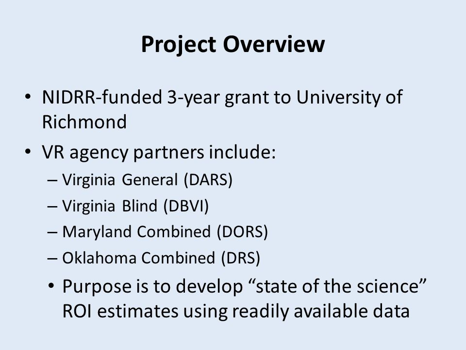 Project Overview NIDRR-funded 3-year grant to University of Richmond VR agency partners include: – Virginia General (DARS) – Virginia Blind (DBVI) – Maryland Combined (DORS) – Oklahoma Combined (DRS) Purpose is to develop state of the science ROI estimates using readily available data