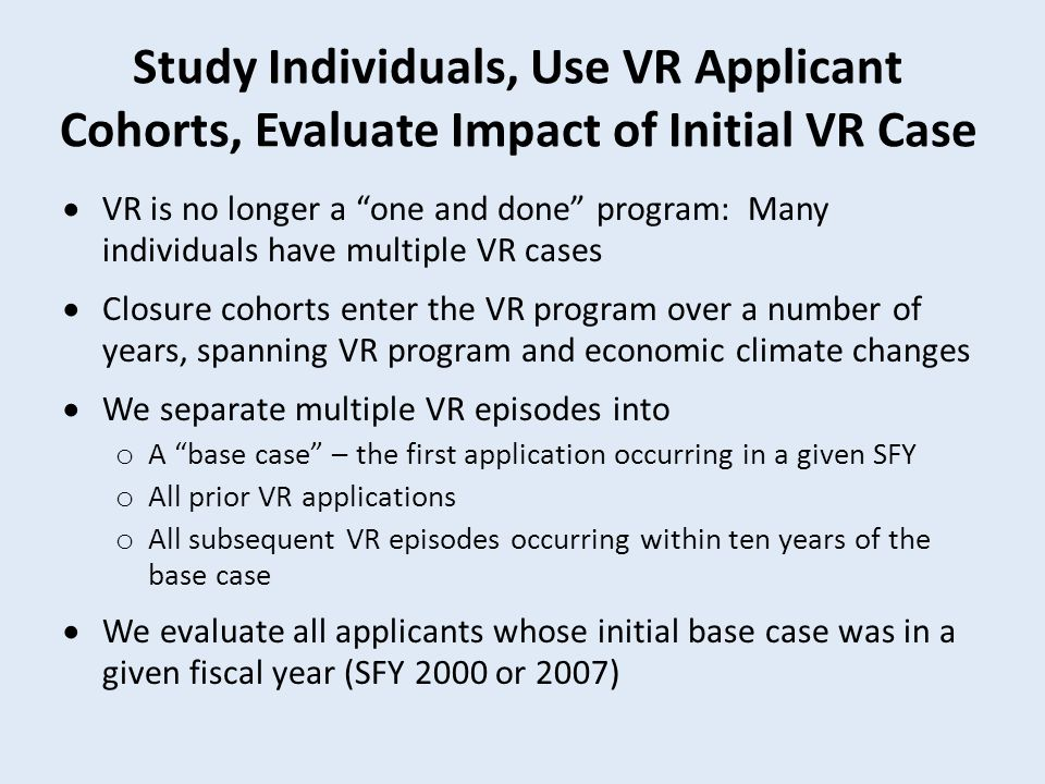 Study Individuals, Use VR Applicant Cohorts, Evaluate Impact of Initial VR Case  VR is no longer a one and done program: Many individuals have multiple VR cases  Closure cohorts enter the VR program over a number of years, spanning VR program and economic climate changes  We separate multiple VR episodes into o A base case – the first application occurring in a given SFY o All prior VR applications o All subsequent VR episodes occurring within ten years of the base case  We evaluate all applicants whose initial base case was in a given fiscal year (SFY 2000 or 2007)