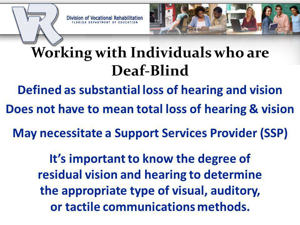 Working with Individuals who are Deaf-Blind Defined as substantial loss of hearing and vision Does not have to mean total loss of hearing & vision May necessitate a Support Services Provider (SSP) It's important to know the degree of residual vision and hearing to determine the appropriate type of visual, auditory, or tactile communications methods.