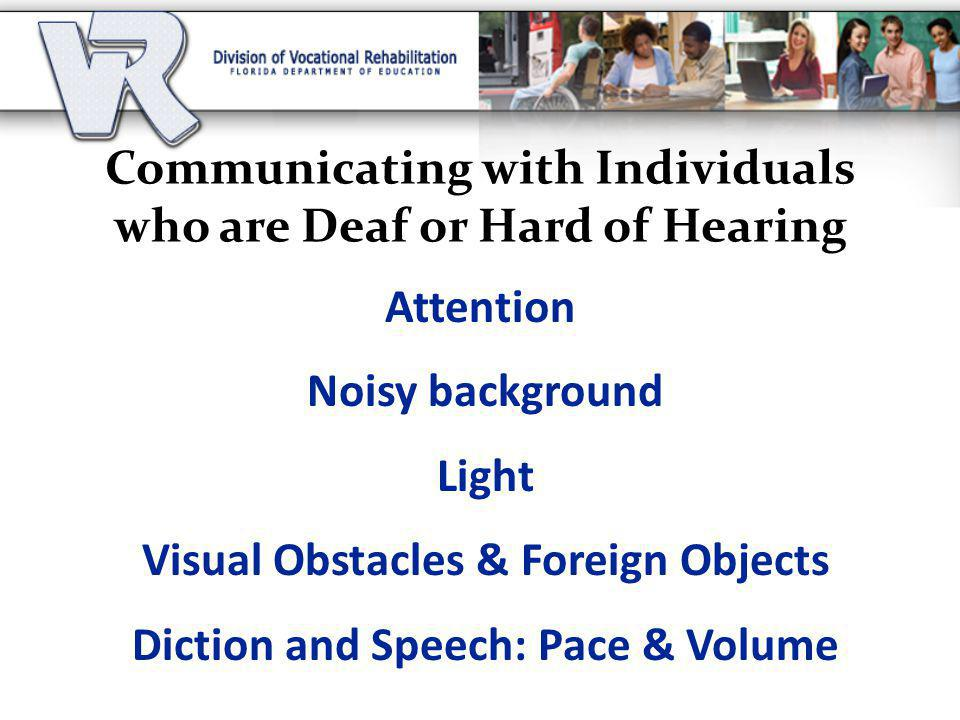 Communicating with Individuals who are Deaf or Hard of Hearing Attention Noisy background Light Visual Obstacles & Foreign Objects Diction and Speech: Pace & Volume