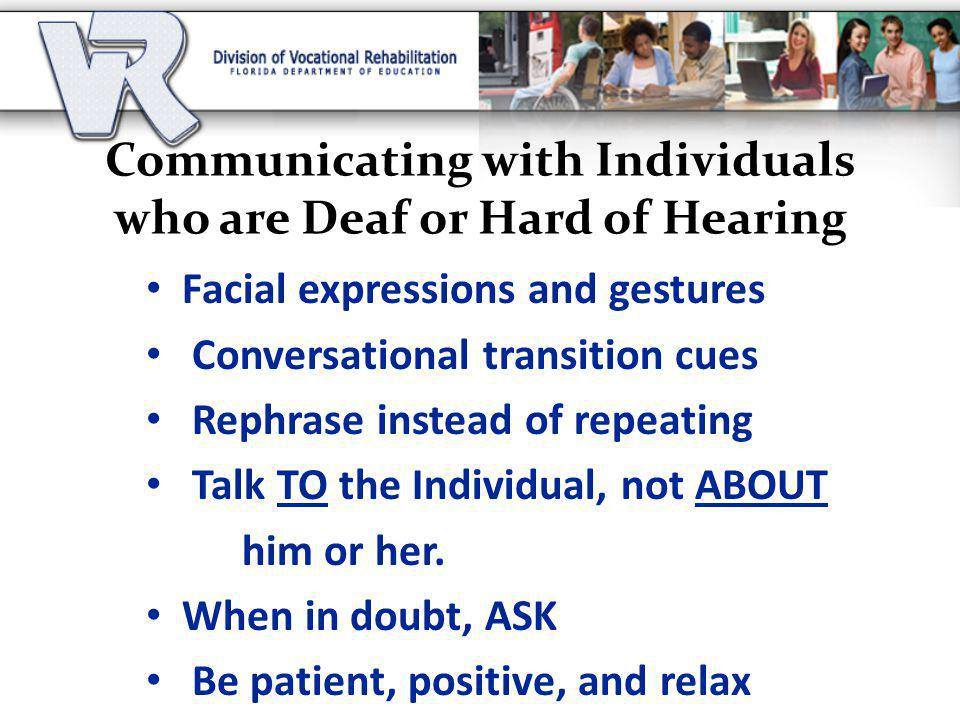 Communicating with Individuals who are Deaf or Hard of Hearing Facial expressions and gestures Conversational transition cues Rephrase instead of repeating Talk TO the Individual, not ABOUT him or her.