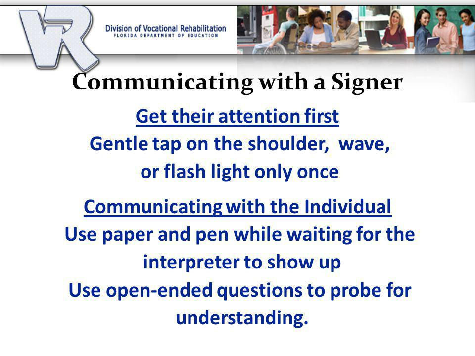 Communicating with a Signer Get their attention first Gentle tap on the shoulder, wave, or flash light only once Communicating with the Individual Use paper and pen while waiting for the interpreter to show up Use open-ended questions to probe for understanding.
