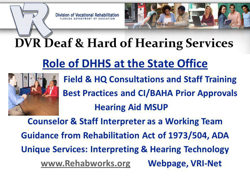 DVR Deaf & Hard of Hearing Services Role of DHHS at the State Office Field & HQ Consultations and Staff Training Best Practices and CI/BAHA Prior Approvals Hearing Aid MSUP Counselor & Staff Interpreter as a Working Team Guidance from Rehabilitation Act of 1973/504, ADA Unique Services: Interpreting & Hearing Technology www.Rehabworks.orgwww.Rehabworks.org Webpage, VRI-Net