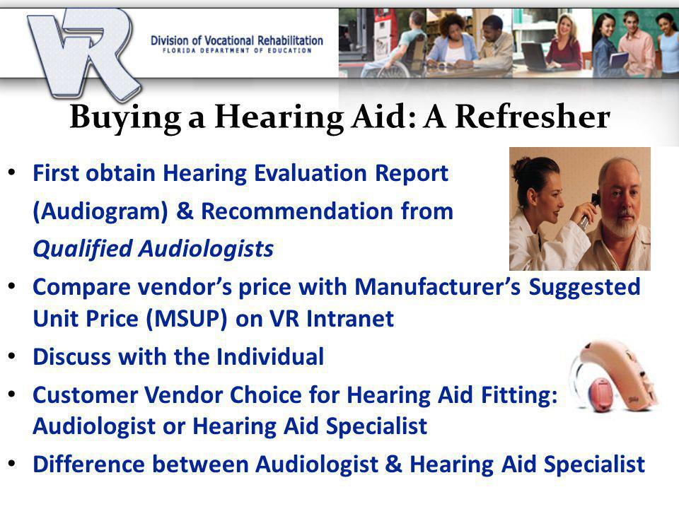 Buying a Hearing Aid: A Refresher First obtain Hearing Evaluation Report (Audiogram) & Recommendation from Qualified Audiologists Compare vendor's price with Manufacturer's Suggested Unit Price (MSUP) on VR Intranet Discuss with the Individual Customer Vendor Choice for Hearing Aid Fitting: Audiologist or Hearing Aid Specialist Difference between Audiologist & Hearing Aid Specialist