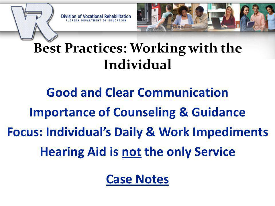 Best Practices: Working with the Individual Good and Clear Communication Importance of Counseling & Guidance Focus: Individual's Daily & Work Impediments Hearing Aid is not the only Service Case Notes