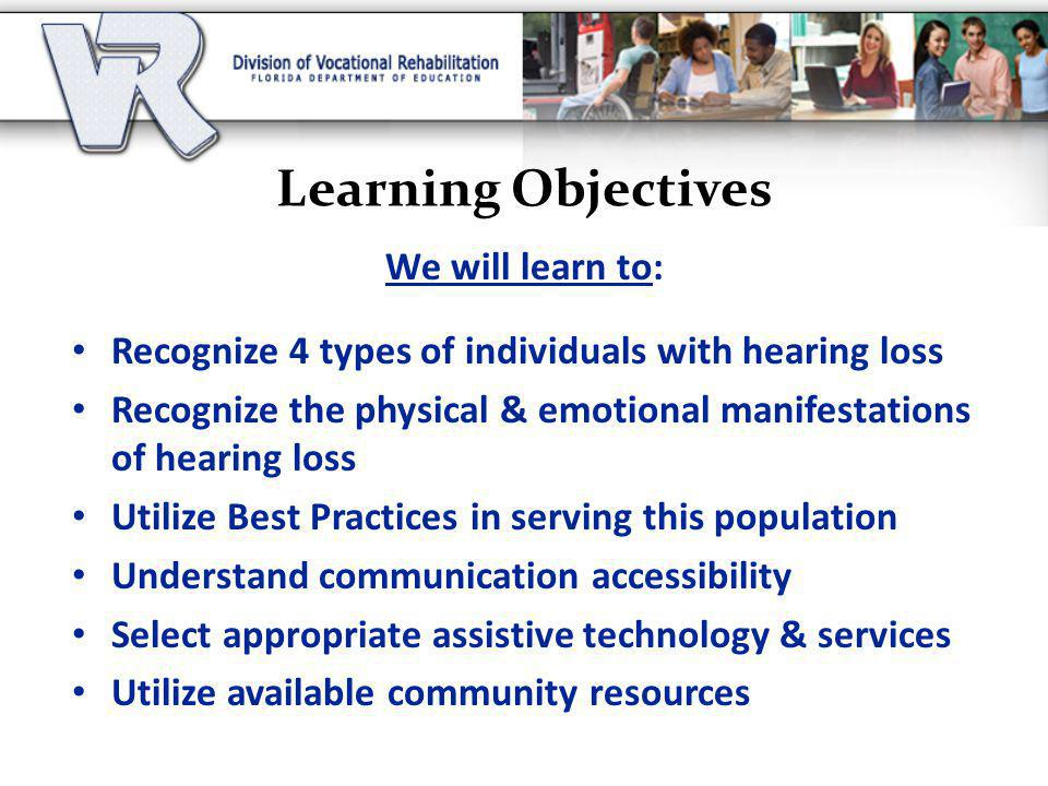 Learning Objectives We will learn to: Recognize 4 types of individuals with hearing loss Recognize the physical & emotional manifestations of hearing loss Utilize Best Practices in serving this population Understand communication accessibility Select appropriate assistive technology & services Utilize available community resources