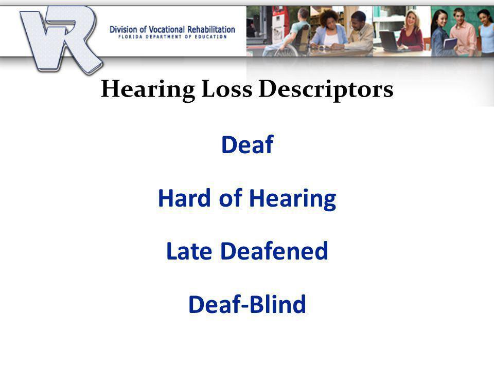 Hearing Loss Descriptors Deaf Hard of Hearing Late Deafened Deaf-Blind