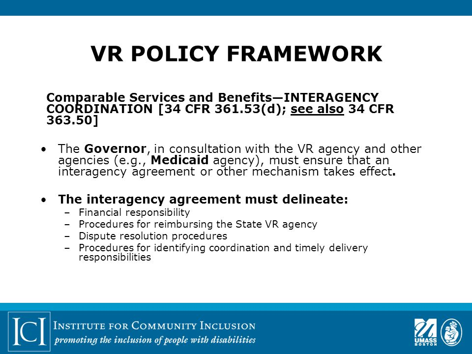 Comparable Services and Benefits—INTERAGENCY COORDINATION [34 CFR 361.53(d); see also 34 CFR 363.50] The Governor, in consultation with the VR agency and other agencies (e.g., Medicaid agency), must ensure that an interagency agreement or other mechanism takes effect.