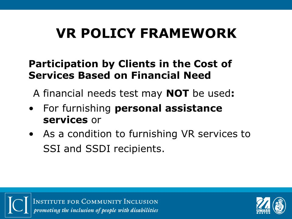 Participation by Clients in the Cost of Services Based on Financial Need A financial needs test may NOT be used: For furnishing personal assistance services or As a condition to furnishing VR services to SSI and SSDI recipients.