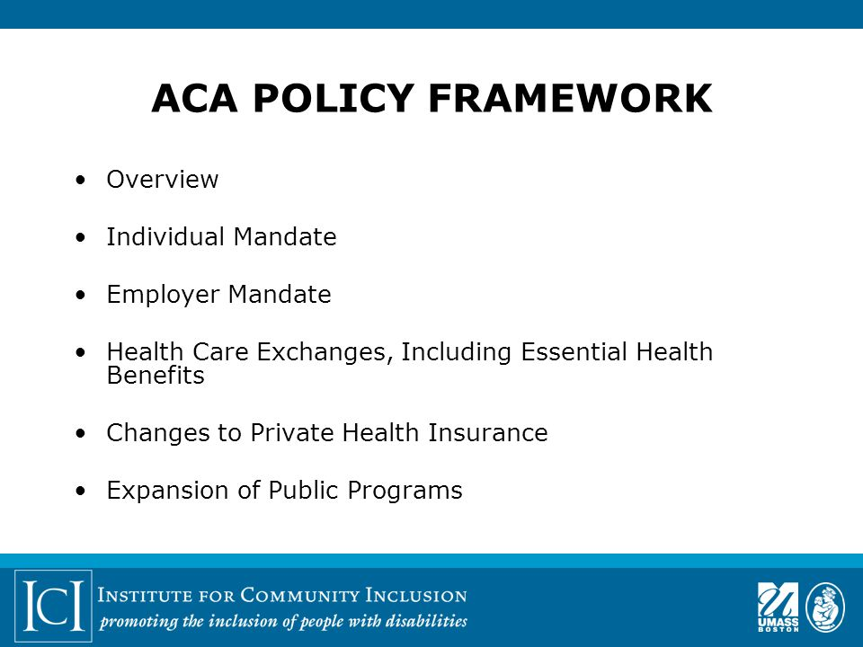 ACA POLICY FRAMEWORK Overview Individual Mandate Employer Mandate Health Care Exchanges, Including Essential Health Benefits Changes to Private Health Insurance Expansion of Public Programs