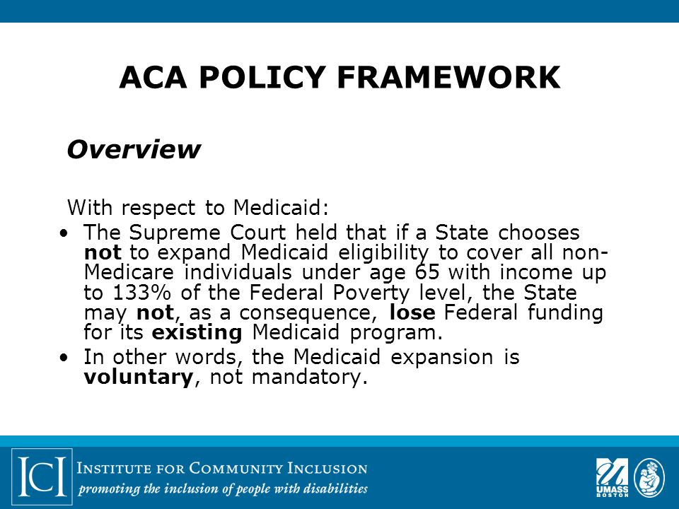 ACA POLICY FRAMEWORK Overview With respect to Medicaid: The Supreme Court held that if a State chooses not to expand Medicaid eligibility to cover all non- Medicare individuals under age 65 with income up to 133% of the Federal Poverty level, the State may not, as a consequence, lose Federal funding for its existing Medicaid program.