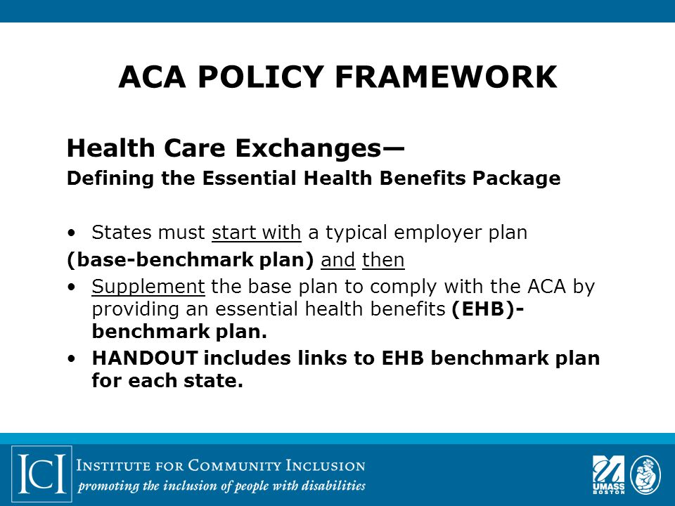 ACA POLICY FRAMEWORK Health Care Exchanges— Defining the Essential Health Benefits Package States must start with a typical employer plan (base-benchmark plan) and then Supplement the base plan to comply with the ACA by providing an essential health benefits (EHB)- benchmark plan.