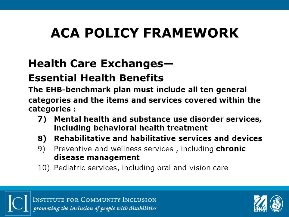 Health Care Exchanges— Essential Health Benefits The EHB-benchmark plan must include all ten general categories and the items and services covered within the categories : 7)Mental health and substance use disorder services, including behavioral health treatment 8)Rehabilitative and habilitative services and devices 9)Preventive and wellness services, including chronic disease management 10)Pediatric services, including oral and vision care
