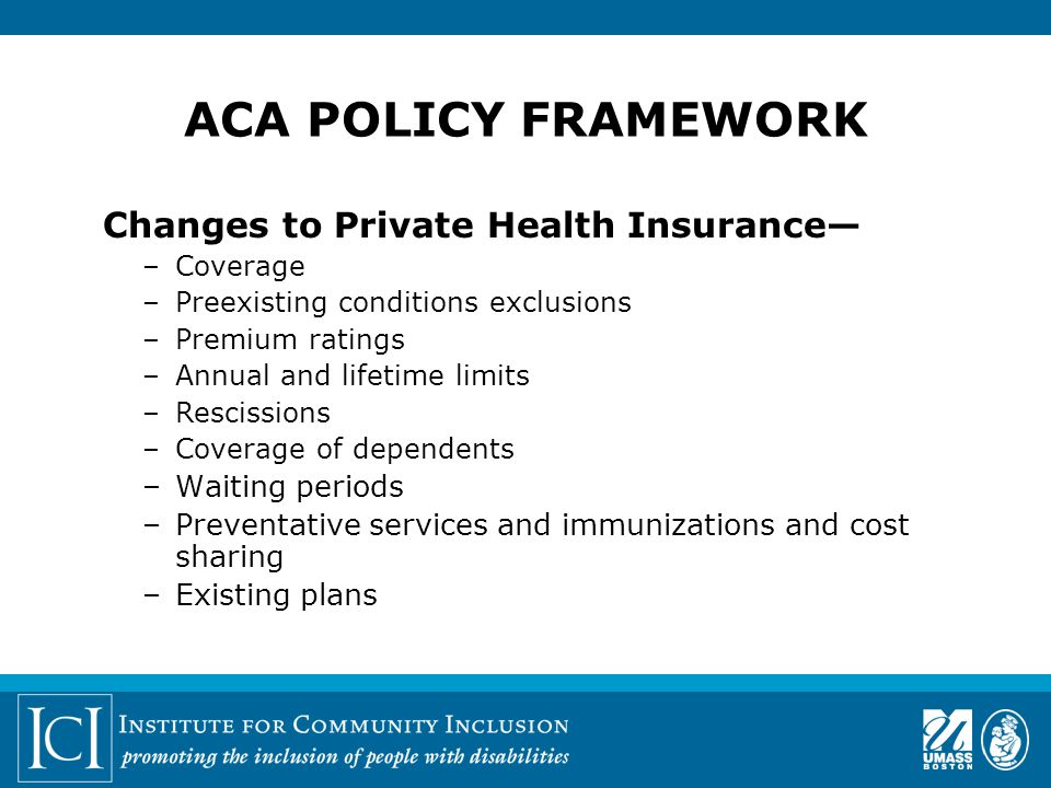 ACA POLICY FRAMEWORK Changes to Private Health Insurance— –Coverage –Preexisting conditions exclusions –Premium ratings –Annual and lifetime limits –Rescissions –Coverage of dependents –Waiting periods –Preventative services and immunizations and cost sharing –Existing plans