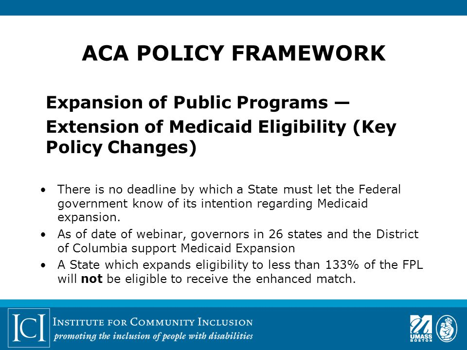 ACA POLICY FRAMEWORK Expansion of Public Programs — Extension of Medicaid Eligibility (Key Policy Changes) There is no deadline by which a State must let the Federal government know of its intention regarding Medicaid expansion.