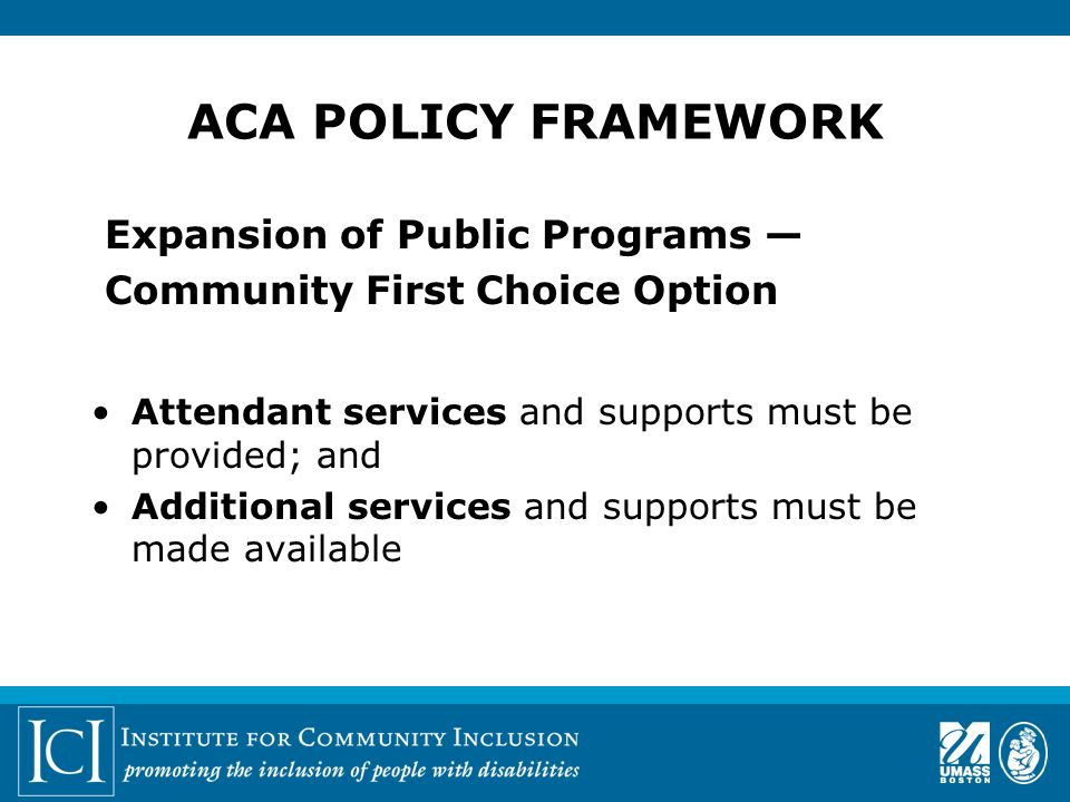 ACA POLICY FRAMEWORK Expansion of Public Programs — Community First Choice Option Attendant services and supports must be provided; and Additional services and supports must be made available