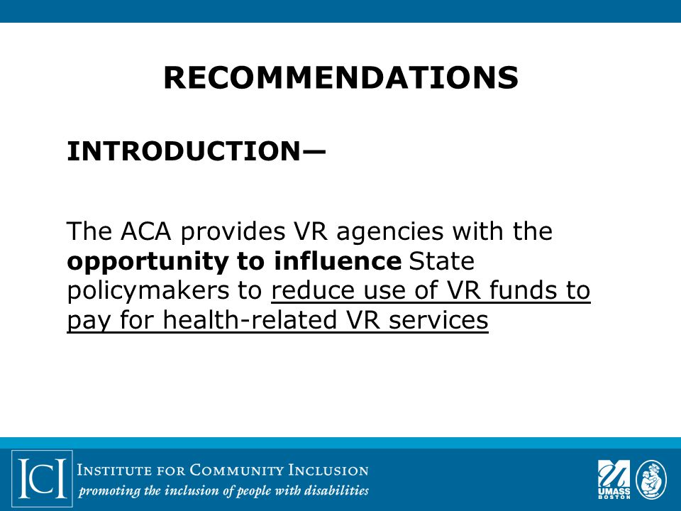 INTRODUCTION— The ACA provides VR agencies with the opportunity to influence State policymakers to reduce use of VR funds to pay for health-related VR services RECOMMENDATIONS