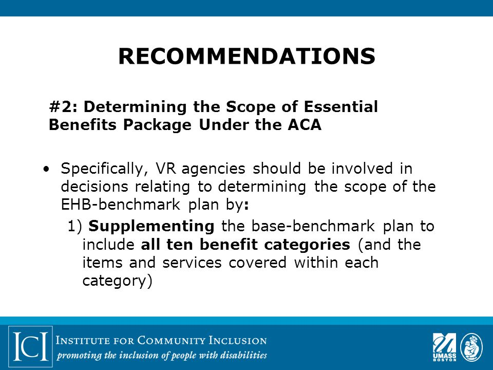#2: Determining the Scope of Essential Benefits Package Under the ACA Specifically, VR agencies should be involved in decisions relating to determining the scope of the EHB-benchmark plan by: 1) Supplementing the base-benchmark plan to include all ten benefit categories (and the items and services covered within each category) RECOMMENDATIONS