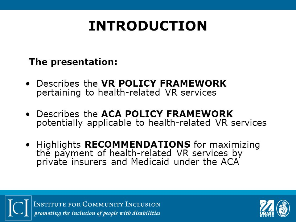 INTRODUCTION The presentation: Describes the VR POLICY FRAMEWORK pertaining to health-related VR services Describes the ACA POLICY FRAMEWORK potentially applicable to health-related VR services Highlights RECOMMENDATIONS for maximizing the payment of health-related VR services by private insurers and Medicaid under the ACA