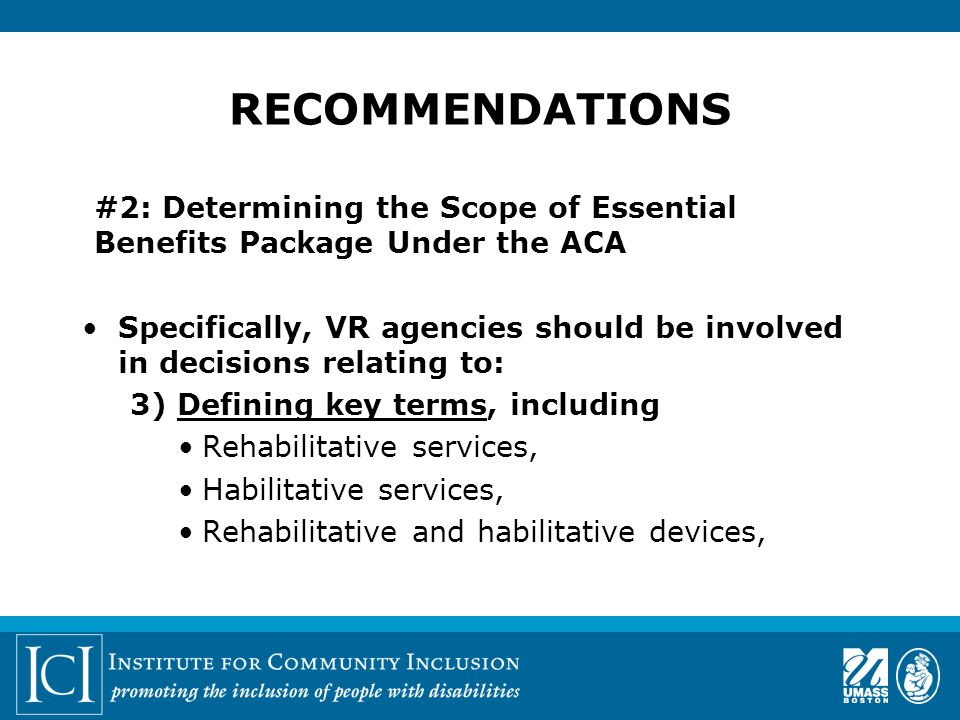 #2: Determining the Scope of Essential Benefits Package Under the ACA Specifically, VR agencies should be involved in decisions relating to: 3) Defining key terms, including Rehabilitative services, Habilitative services, Rehabilitative and habilitative devices, RECOMMENDATIONS