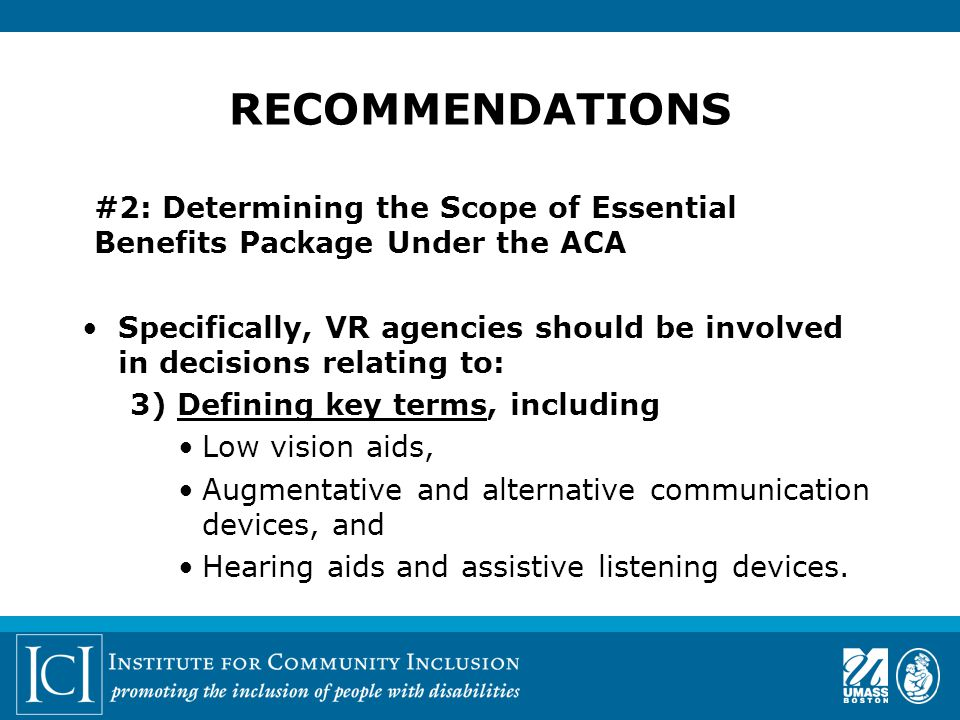 #2: Determining the Scope of Essential Benefits Package Under the ACA Specifically, VR agencies should be involved in decisions relating to: 3) Defining key terms, including Low vision aids, Augmentative and alternative communication devices, and Hearing aids and assistive listening devices.