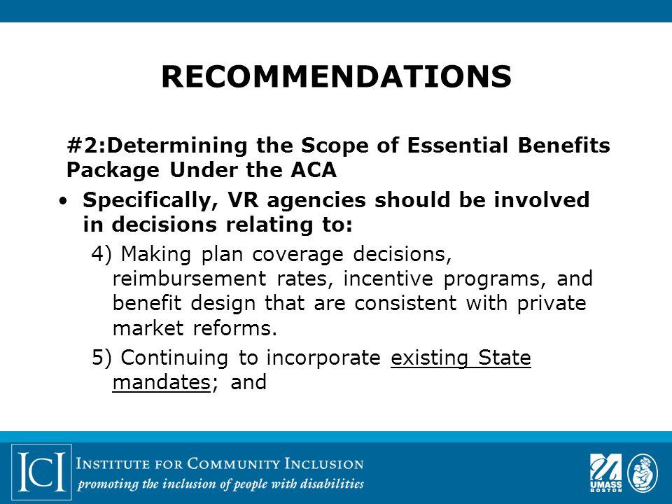 #2:Determining the Scope of Essential Benefits Package Under the ACA Specifically, VR agencies should be involved in decisions relating to: 4) Making plan coverage decisions, reimbursement rates, incentive programs, and benefit design that are consistent with private market reforms.