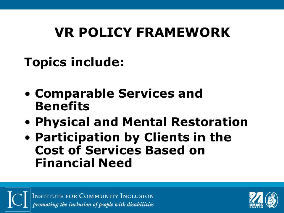 VR POLICY FRAMEWORK Topics include: Comparable Services and Benefits Physical and Mental Restoration Participation by Clients in the Cost of Services Based on Financial Need
