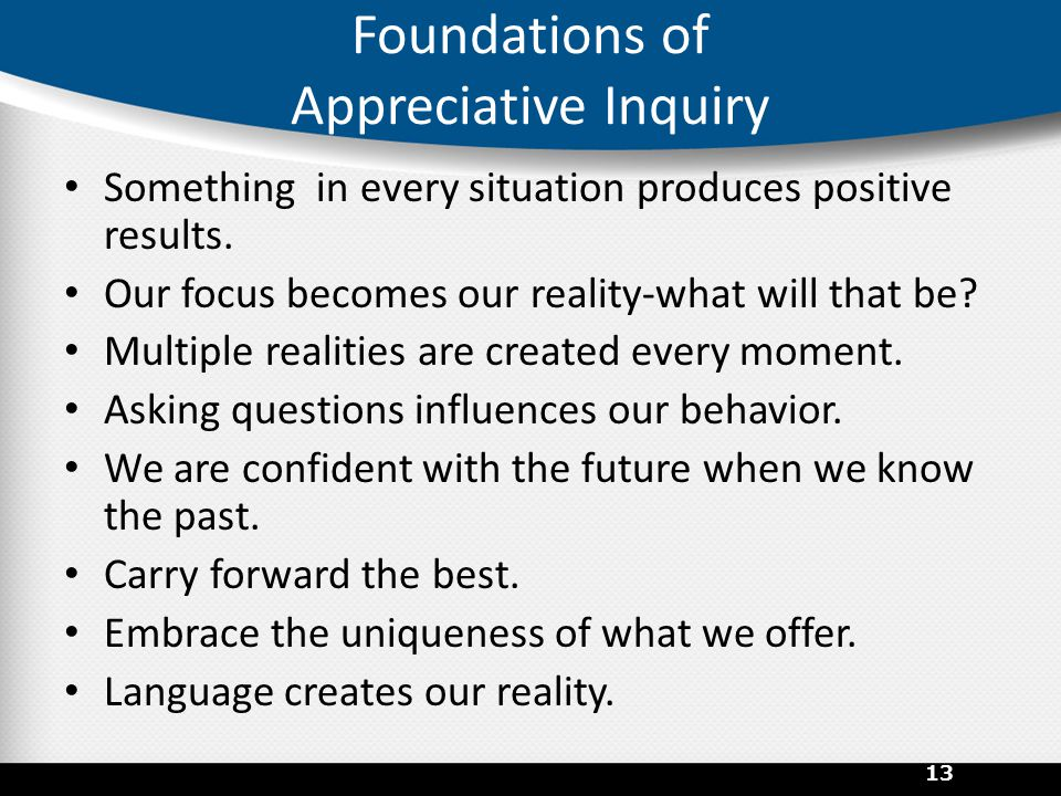 Foundations of Appreciative Inquiry Something in every situation produces positive results.