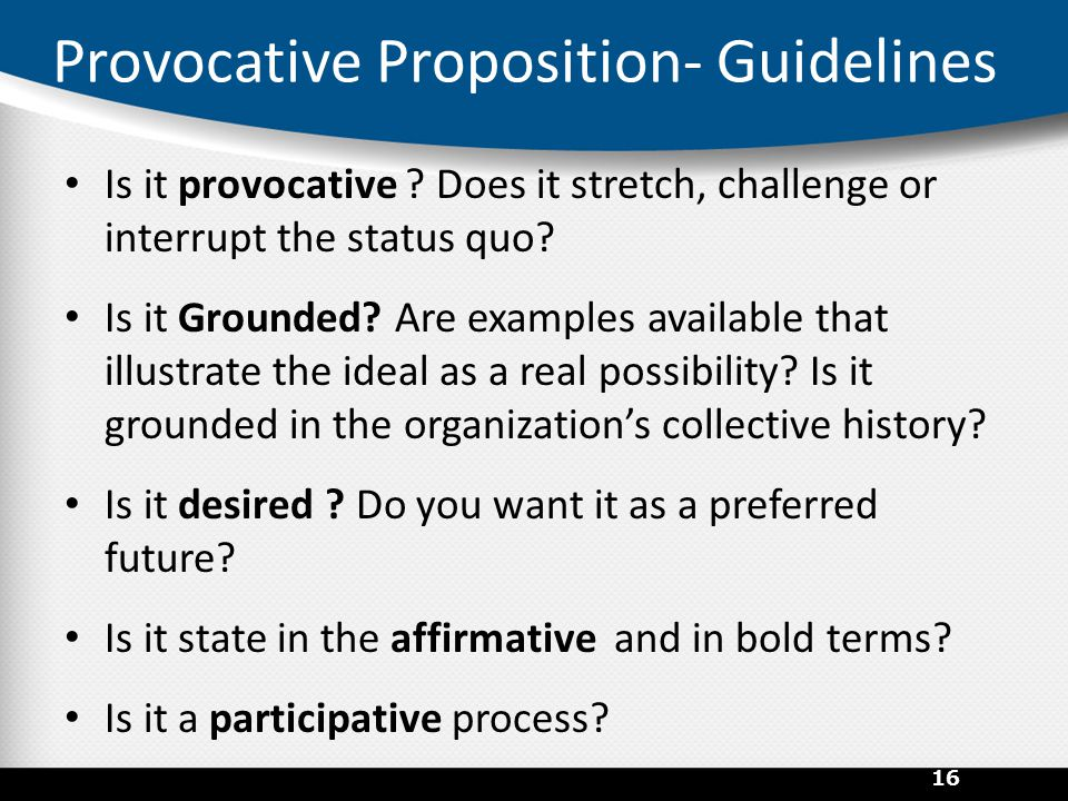 Provocative Proposition- Guidelines Is it provocative ? Does it stretch, challenge or interrupt the status quo? Is it Grounded? Are examples available