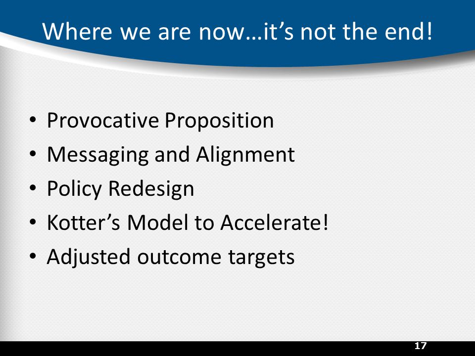 Where we are now…it's not the end! Provocative Proposition Messaging and Alignment Policy Redesign Kotter's Model to Accelerate! Adjusted outcome targ