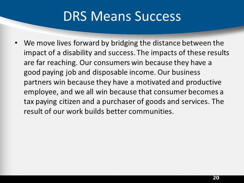 DRS Means Success We move lives forward by bridging the distance between the impact of a disability and success. The impacts of these results are far
