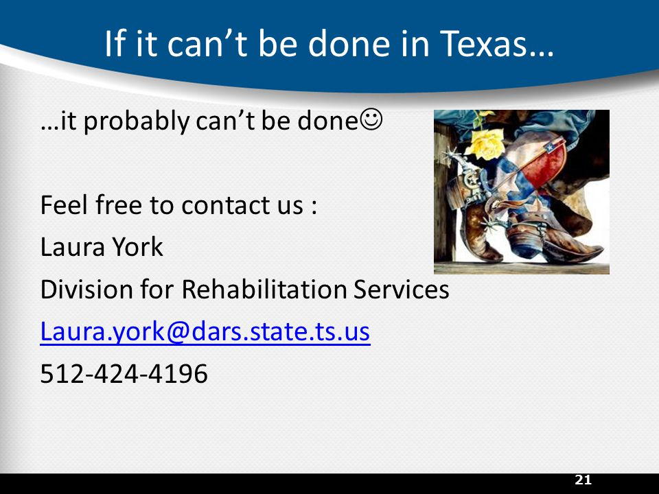 If it can't be done in Texas… …it probably can't be done Feel free to contact us : Laura York Division for Rehabilitation Services Laura.york@dars.state.ts.us 512-424-4196 21