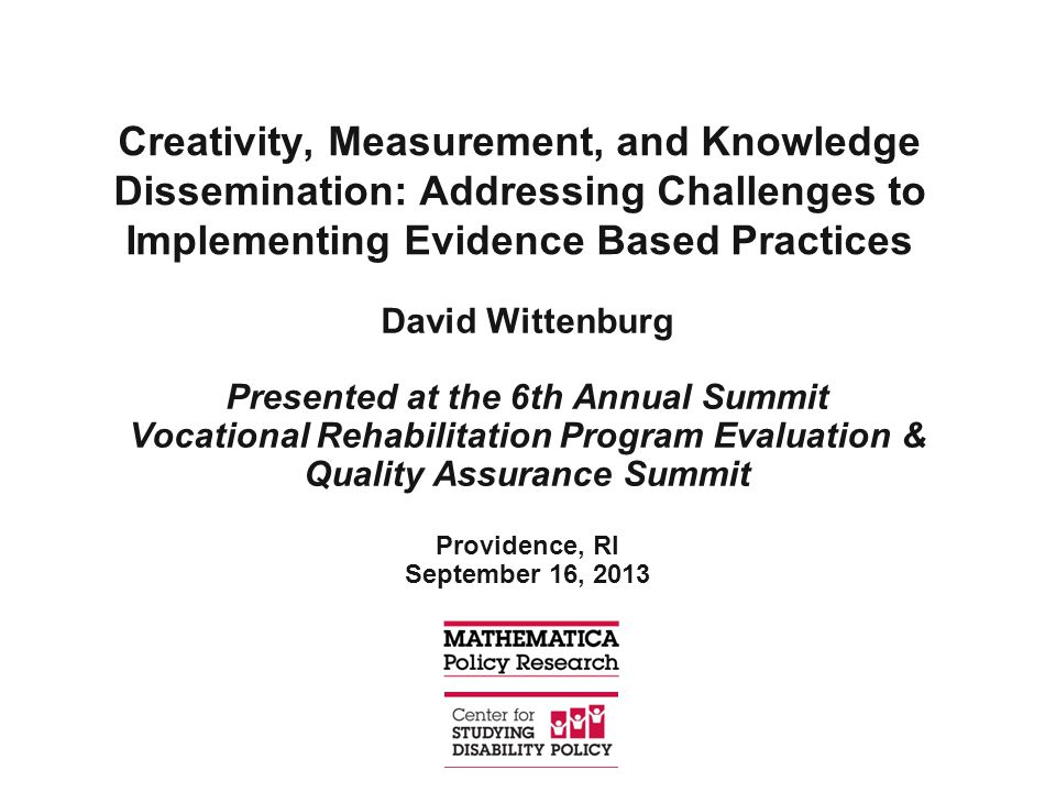 Creativity, Measurement, and Knowledge Dissemination: Addressing Challenges to Implementing Evidence Based Practices David Wittenburg Presented at the