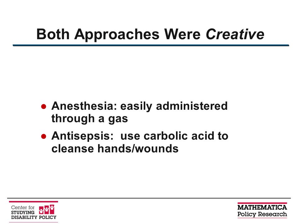●Anesthesia: easily administered through a gas ●Antisepsis: use carbolic acid to cleanse hands/wounds Both Approaches Were Creative