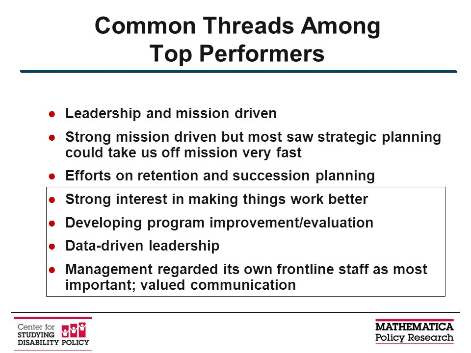 ●Leadership and mission driven ●Strong mission driven but most saw strategic planning could take us off mission very fast ●Efforts on retention and succession planning ●Strong interest in making things work better ●Developing program improvement/evaluation ●Data-driven leadership ●Management regarded its own frontline staff as most important; valued communication Common Threads Among Top Performers