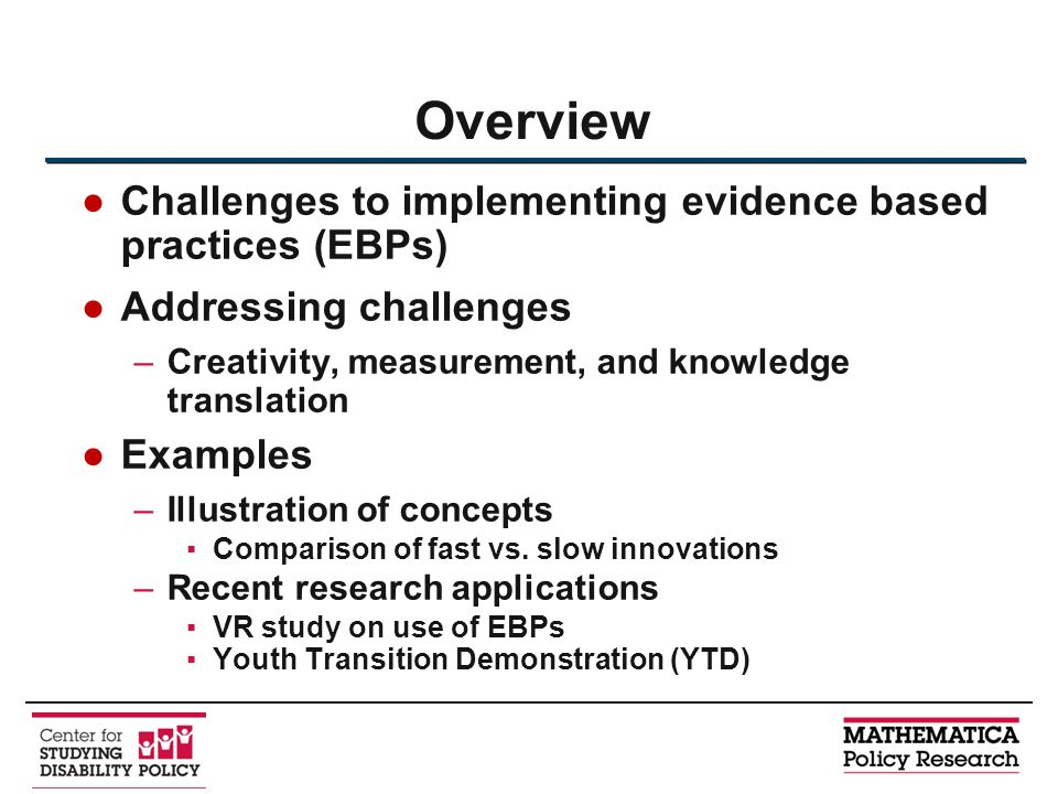 ●Challenges to implementing evidence based practices (EBPs) ●Addressing challenges –Creativity, measurement, and knowledge translation ●Examples –Illustration of concepts ▪Comparison of fast vs.