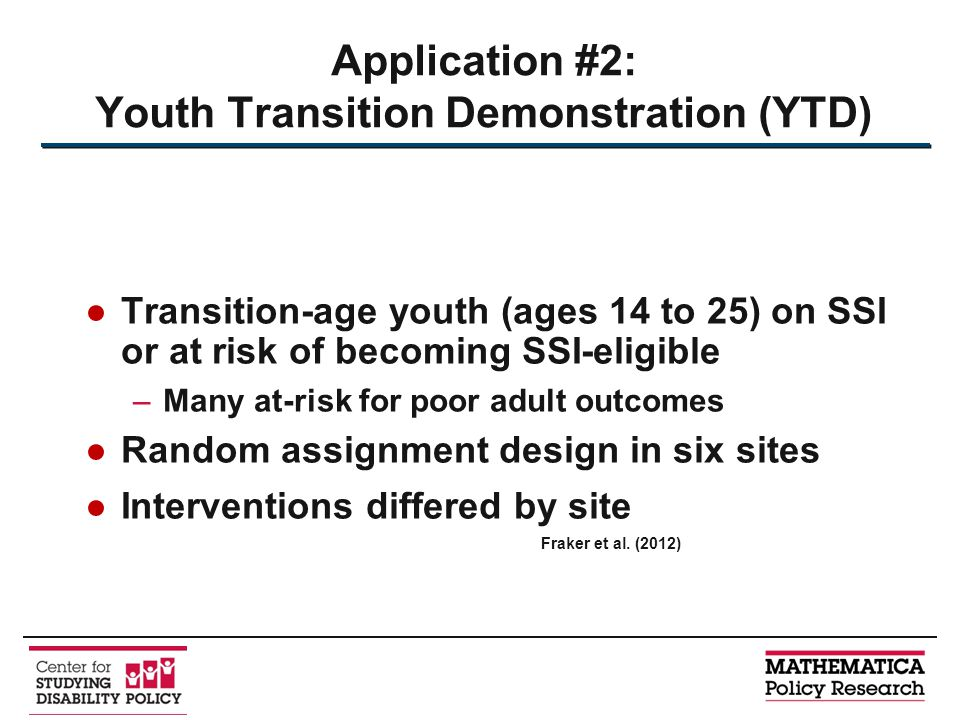 ●Transition-age youth (ages 14 to 25) on SSI or at risk of becoming SSI-eligible –Many at-risk for poor adult outcomes ●Random assignment design in si
