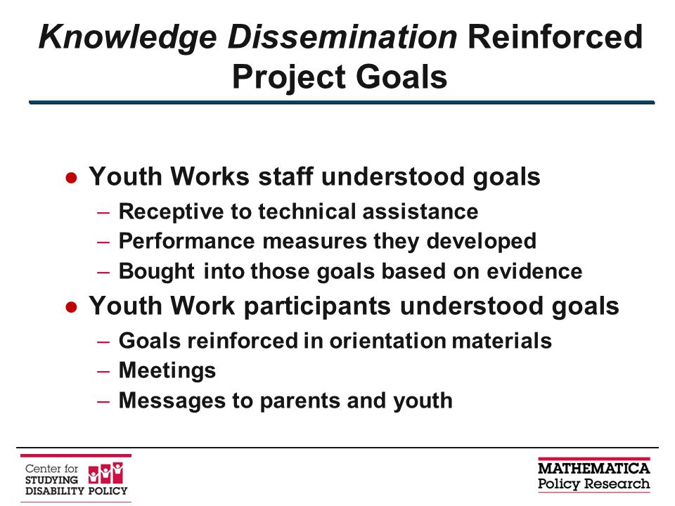 ●Youth Works staff understood goals –Receptive to technical assistance –Performance measures they developed –Bought into those goals based on evidence ●Youth Work participants understood goals –Goals reinforced in orientation materials –Meetings –Messages to parents and youth Knowledge Dissemination Reinforced Project Goals