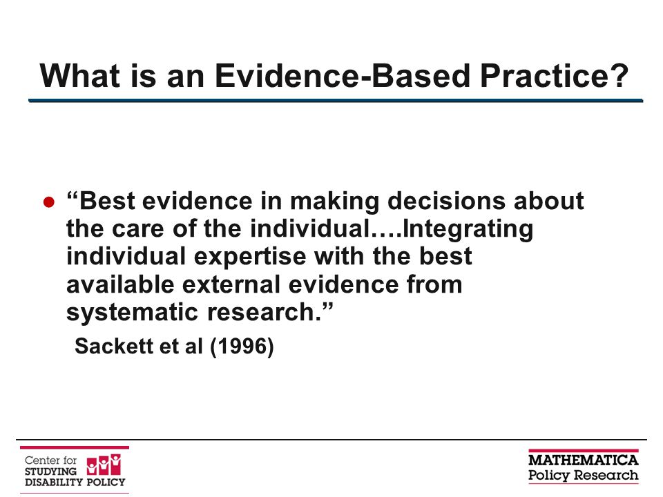 ● Best evidence in making decisions about the care of the individual….Integrating individual expertise with the best available external evidence from systematic research. Sackett et al (1996) What is an Evidence-Based Practice?