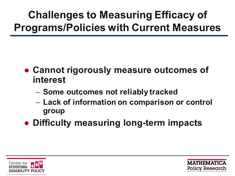 Challenges to Measuring Efficacy of Programs/Policies with Current Measures ●Cannot rigorously measure outcomes of interest –Some outcomes not reliably tracked –Lack of information on comparison or control group ●Difficulty measuring long-term impacts