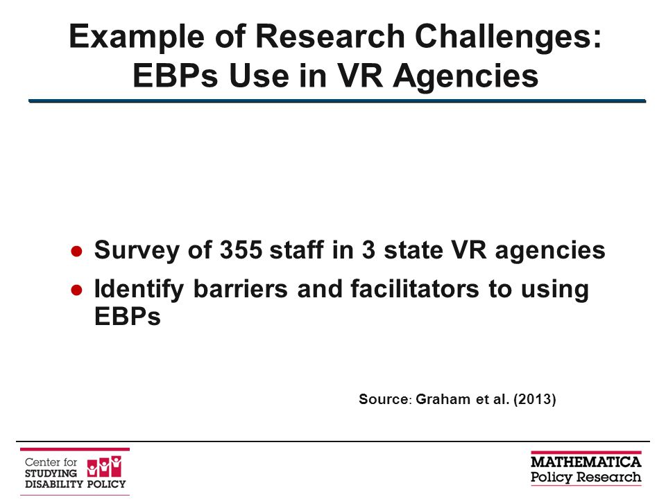 ●Survey of 355 staff in 3 state VR agencies ●Identify barriers and facilitators to using EBPs Example of Research Challenges: EBPs Use in VR Agencies