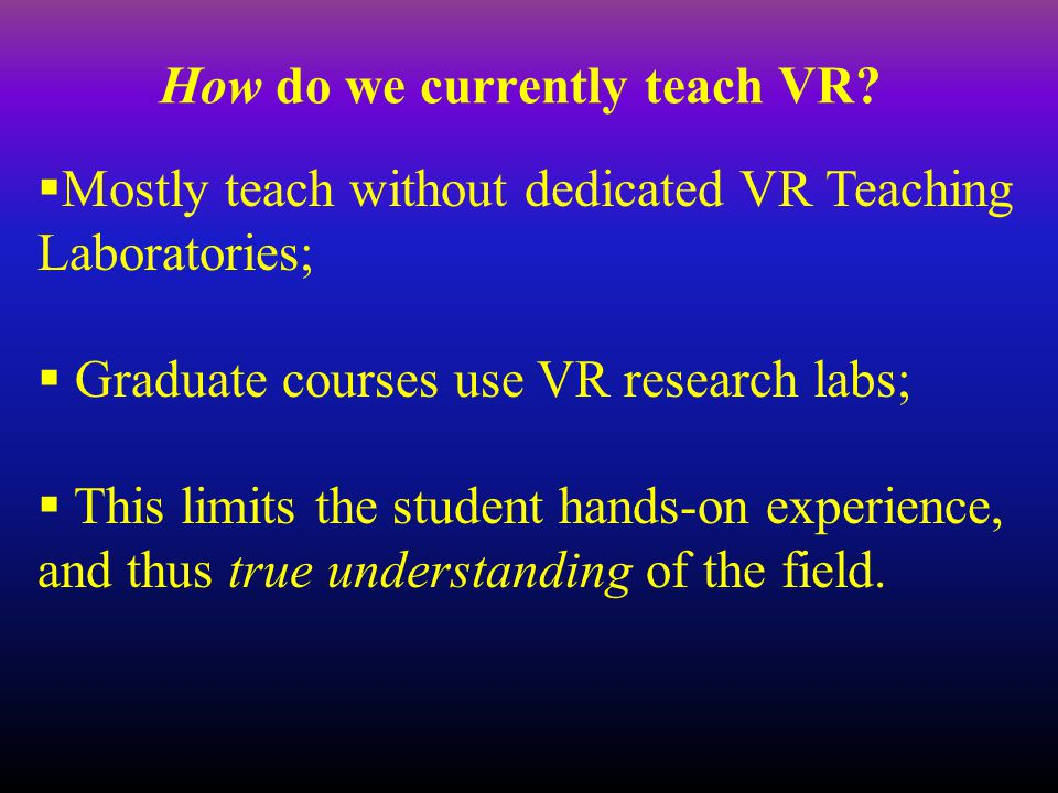 How do we currently teach VR?  Mostly teach without dedicated VR Teaching Laboratories;  Graduate courses use VR research labs;  This limits the st