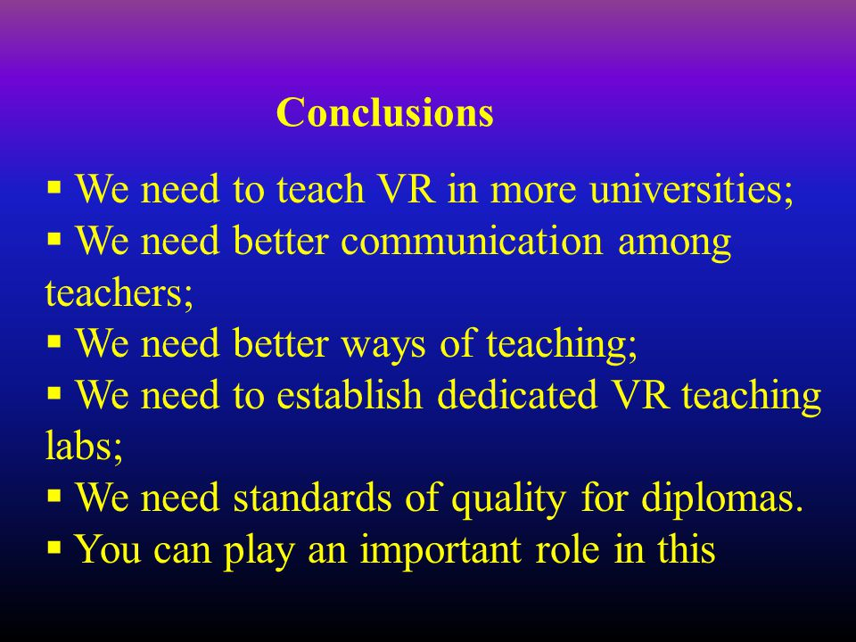 Conclusions  We need to teach VR in more universities;  We need better communication among teachers;  We need better ways of teaching;  We need to establish dedicated VR teaching labs;  We need standards of quality for diplomas.