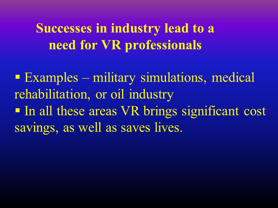 Successes in industry lead to a need for VR professionals  Examples – military simulations, medical rehabilitation, or oil industry  In all these areas VR brings significant cost savings, as well as saves lives.