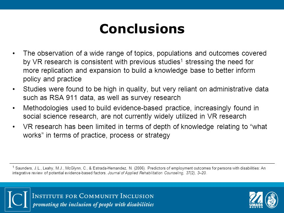 Conclusions The observation of a wide range of topics, populations and outcomes covered by VR research is consistent with previous studies 1 stressing the need for more replication and expansion to build a knowledge base to better inform policy and practice Studies were found to be high in quality, but very reliant on administrative data such as RSA 911 data, as well as survey research Methodologies used to build evidence-based practice, increasingly found in social science research, are not currently widely utilized in VR research VR research has been limited in terms of depth of knowledge relating to what works in terms of practice, process or strategy 1 Saunders, J.L., Leahy, M.J., McGlynn, C., & Estrada-Hernandez, N.