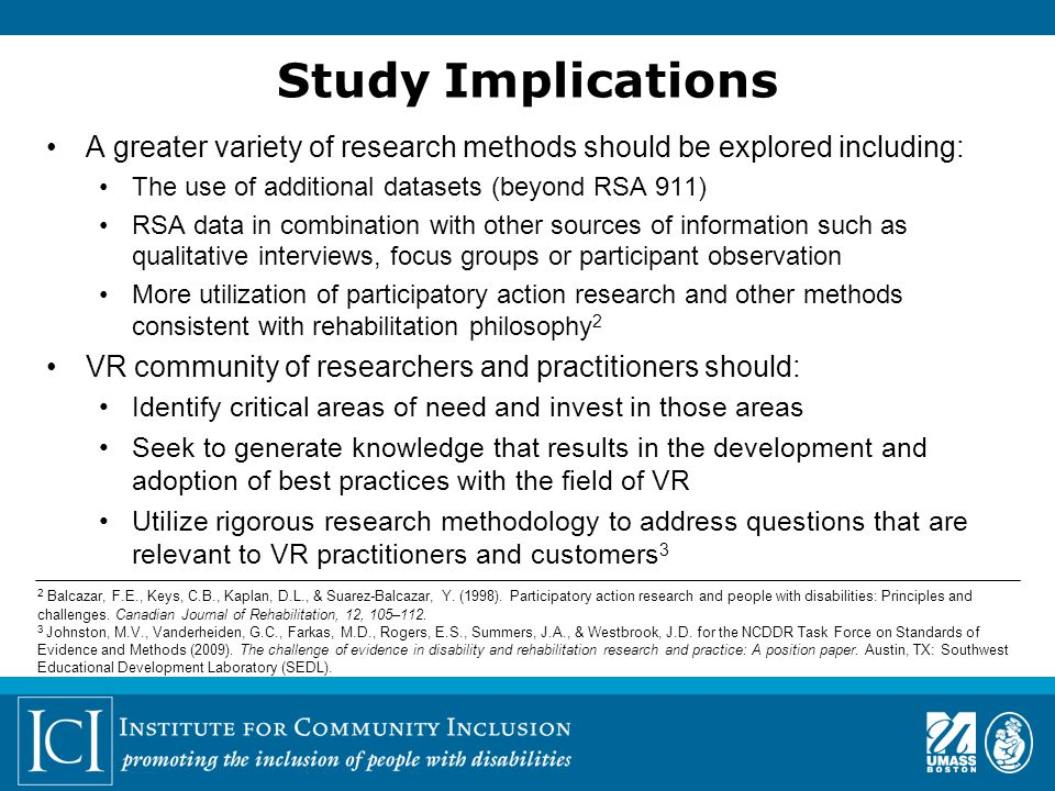Study Implications A greater variety of research methods should be explored including: The use of additional datasets (beyond RSA 911) RSA data in combination with other sources of information such as qualitative interviews, focus groups or participant observation More utilization of participatory action research and other methods consistent with rehabilitation philosophy 2 VR community of researchers and practitioners should: Identify critical areas of need and invest in those areas Seek to generate knowledge that results in the development and adoption of best practices with the field of VR Utilize rigorous research methodology to address questions that are relevant to VR practitioners and customers 3 2 Balcazar, F.E., Keys, C.B., Kaplan, D.L., & Suarez-Balcazar, Y.