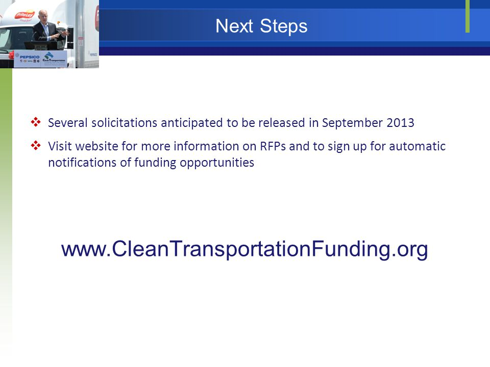 Next Steps  Several solicitations anticipated to be released in September 2013  Visit website for more information on RFPs and to sign up for automatic notifications of funding opportunities www.CleanTransportationFunding.org